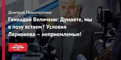 Геннадий величкин: думаете, мы в позу встаем? условия ларионова – неприемлемые!