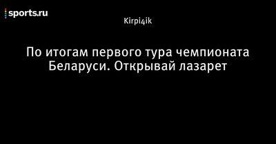 По итогам первого тура чемпионата беларуси. открывай лазарет