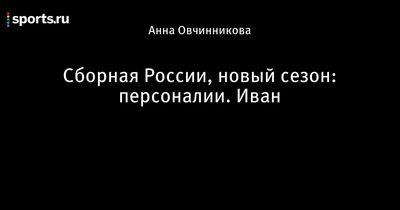 Сборная россии, новый сезон: персоналии. ванечка
